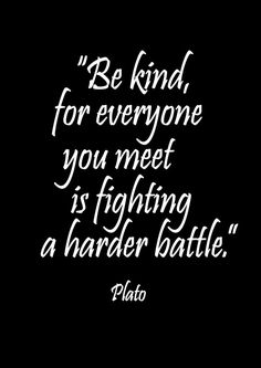 Plato, Be Kind, Kindness, Be kind, for everyone you meet is fighting a harder battle. Plato