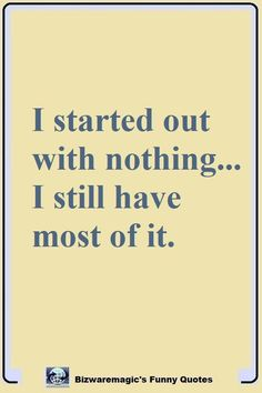 I started out with nothing...  I still have most of it. Click The Pin For More Funny Quotes. Share the Cheer - Please Re-Pin. #funny #funnyquotes #quotes #quotestoliveby #dailyquote #wittyquotes #joke