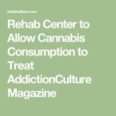 Rehab Center to Allow Cannabis Consumption to Treat AddictionCulture Magazine