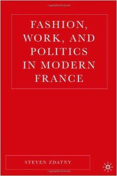 Fashion, Work & Politics in Modern France, a great read by Steve Zdanty