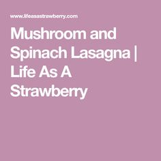 Mushroom and Spinach Lasagna | Life As A Strawberry