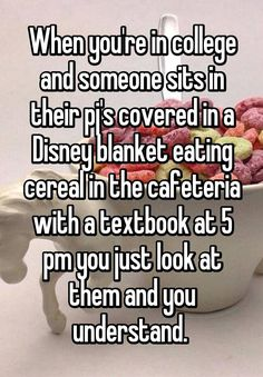 """When you're in college and someone sits in their pj's covered in a Disney blanket eating cereal in the cafeteria with a textbook at 5 pm you just look at them and you understand. """