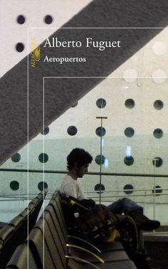Aeropuertos - Alberto Fugue. Una inteligente y excelent novela, que nos muestra como la soledad, el abandono y la ansiedad nos afecta, y de como el futuro incierto nos aterroriza...