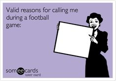 Valid reasons for calling me during a football game:.