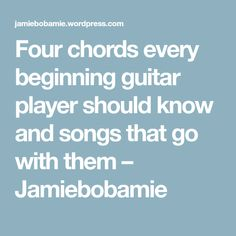 Four chords every beginning guitar player should know and songs that go with them – Jamiebobamie