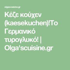 Κέζε κούχεν (kaesekuchen)!Το Γερμανικό τυρογλυκό! | Olga'scuisine.gr