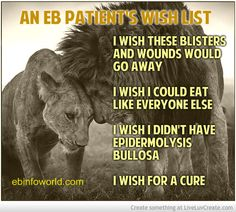 An EB Patient's wish list. I wish these blisters would go away. I wish I could eat like everyone else. I wish I didn't have Epidermolysis Bullosa. I wish for a cure. #EpidermolysisBullosa #EBawareness http://ebinfoworld.com                                    http://butterflychildamothersjourney.com