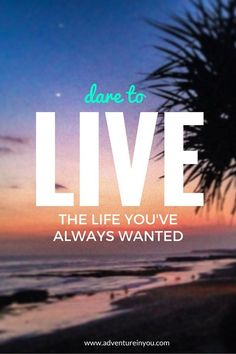 dare to live the life you've always wanted