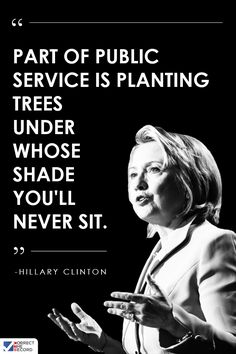 """""""Part of public service is planting trees under whose shade you'll never sit."""" - Hillary Clinton #Hillary2016 #Inspiration #Inspiring #Service #givingback http://correctrecord.org/"""