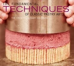 The French Culinary Institute's The Fundamental Techniques of Classic Pastry Arts