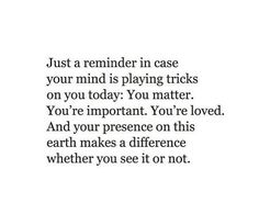 Just A Reminder In Case Your Mind Is Playing Tricks On You Today You Matter You're Important You're Loved And Your Presence On This Earth Makes A Difference Whether You See It Or Not