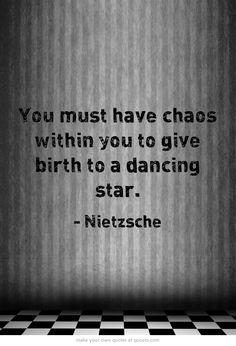 You must have chaos within you to give birth to a dancing star.  Nietzsche  #quote