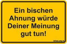 Ein bischen Ahnung würde Deiner Meinung gut tun! ... gefunden auf https://www.istdaslustig.de/spruch/4142 #lustig #sprüche #fun #spass