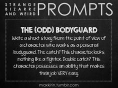 ✐ DAILY WEIRD PROMPT ✐ THE (ODD) BODYGUARD Write a short story from the point of view of a character who works as a personal bodyguard. The catch? This character looks nothing like a fighter. Double catch? This character possesses an ability that makes their job VERY easy. Want more writerly content? Follow maxkirin.tumblr.com!: