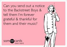 Can you send out a notice to the Backstreet Boys & tell them I'm forever grateful & thankful for them and their music?