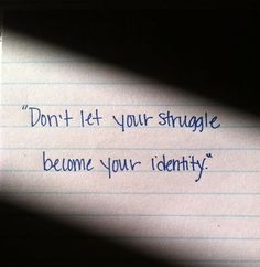 """Don't let your struggle become your identity"" NOTE. TO. SELF. ADRIENNE."