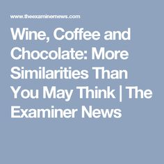 Wine, Coffee and Chocolate: More Similarities Than You May Think | The Examiner News