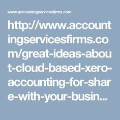 http://www.accountingservicesfirms.com/great-ideas-about-cloud-based-xero-accounting-for-share-with-your-business-friends/