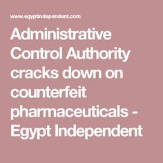 Administrative Control Authority cracks down on counterfeit pharmaceuticals - Egypt Independent