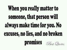 When you really matter to someone, that person will always make time for you.  No excuses, no lies, & no broken promises.