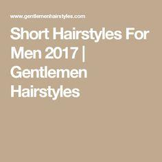 Short Hairstyles For Men 2017 | Gentlemen Hairstyles