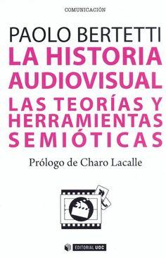 La Historia audiovisual : las teorías y herramientas semióticas / Paolo Bertetti ;[prólogo de Charo Lacalle]
