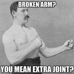 overly manly man-Broken Arm?...