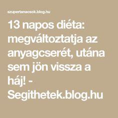 13 napos diéta: megváltoztatja az anyagcserét, utána sem jön vissza a háj! - Segithetek.blog.hu Anti Aging, Food And Drink, Health Fitness, Weight Loss, Blog, Drinks, Beauty, Diets, Creative