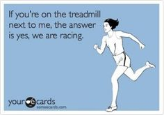 I feel this every time I'm on a treadmill next to someone... Have to see how fast they are going and make sure my speed is faster