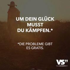 Um dein Glück musst du kämpfen.* *Die Probleme gibt es gratis.
