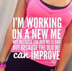 I'm working on a new me not because the old me is bad but because the old me can improve.