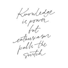Knowledge is power but enthusiasm pulls the switch.