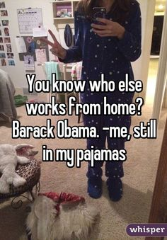 """""""You know who else works from home? Barack Obama. -me, still in my pajamas"""""""