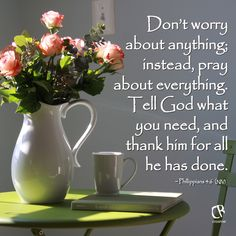 """Don't worry about anything; instead, pray about everything. Tell God what you need, and thank him for all he has done."" - Philippians 4:6 (NLT)   