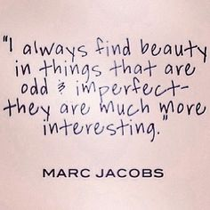 """I always find beauty in things that are..."" - Marc Jacobs"