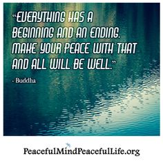 Everything has a beginning and an ending, make your peace with that and all will be well
