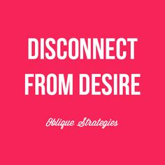 Disconnect from desire. Inspiring strategy from Oblique Strategies, Brian Eno. #inspiration #quotes #sayings
