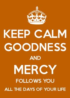 KEEP CALM GOODNESS AND MERCY FOLLOWS YOU ALL THE DAYS OF YOUR LIFE