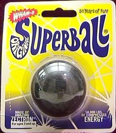 Superball... I loved these! I don't know why they went away. You can buy a toy called a Superball now, but it's nothing like they used to be.