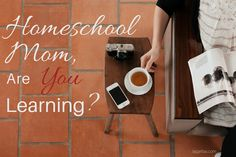 Homeschool Mom, Are YOU Learning?