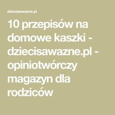 10 przepisów na domowe kaszki - dziecisawazne.pl - opiniotwórczy magazyn dla rodziców Vogue Kids, Kids And Parenting, Gluten Free, Challenges, Food, House, Glutenfree, Home, Essen