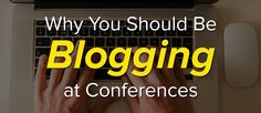 Why You Should Be Blogging At Conferences