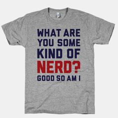 "This funny nerd shirt features the words ""what are you some kind of nerd? Good so am I"" and is perfect for people who are nerds, geeks, dorks, gamers, scientists, STEM majors, fangirls, fanboys,... 