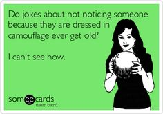Do jokes about not noticing someone because they are dressed in camouflage ever get old? I can't see how. | Friendship Ecard | someecards.com
