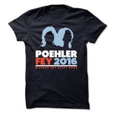thetumbletee:  Poehler Fey 2016 Shirts   Bernnie Sanders seems ok but now there's a better choice.Poehler / Fey 2016Bitches Get Stuff Done