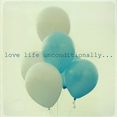 love life unconditionally..