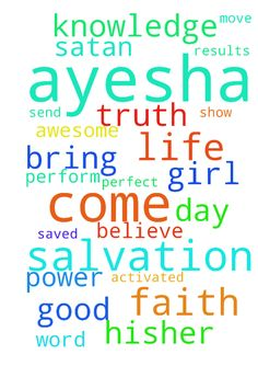 Please READ: Prayer for Salvation & For a Relationship -  Please pray For the girl I like and care about... for her salvation. I pray for speedy results. Father, I come before You in prayer and in faith, believing. Your WORD says You desire for all men to be saved and to come into the knowledge of the truth, so I bring AYESHA before You this day. I break the power of Satan from his assignments and activities in AYESHAs life in the Name of Jesus. Now, while Satan is bound, I ask that You send…