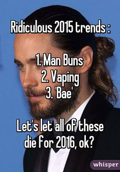 Ridiculous 2015 trends : 1. Man Buns 2. Vaping 3. 'Bae' Let's let all of these die for 2016, ok?