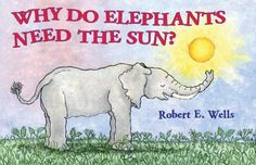 Why Do Elephants Need the Sun? by Robert E. Wells