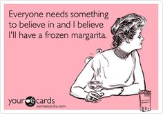 Everyone needs something to believe in and I believe I'll have a frozen margarita